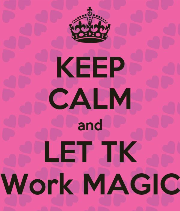 KEEP CALM and LET TK Work MAGIC