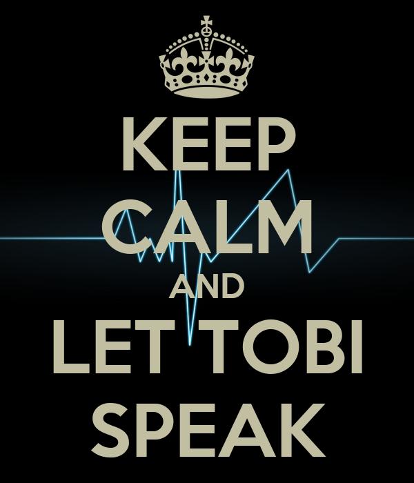 KEEP CALM AND LET TOBI SPEAK