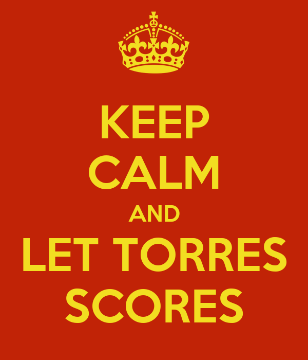 KEEP CALM AND LET TORRES SCORES