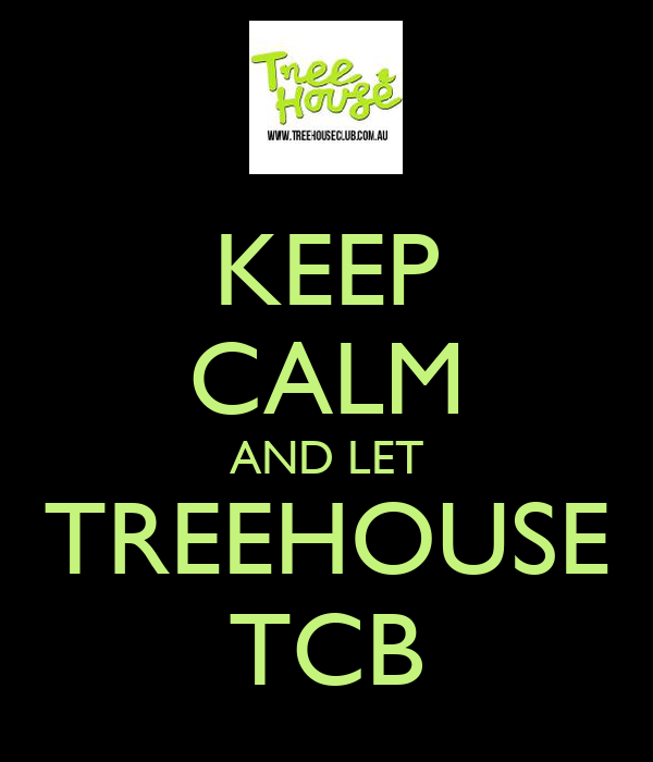 KEEP CALM AND LET TREEHOUSE TCB