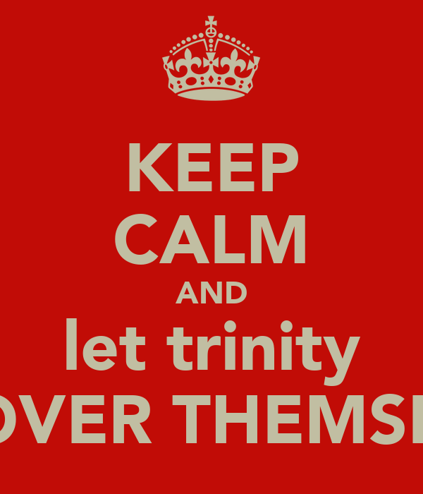 KEEP CALM AND let trinity GET OVER THEMSELVES