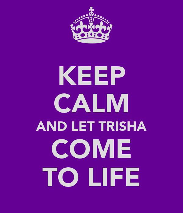 KEEP CALM AND LET TRISHA COME TO LIFE