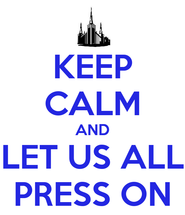 KEEP CALM AND LET US ALL PRESS ON