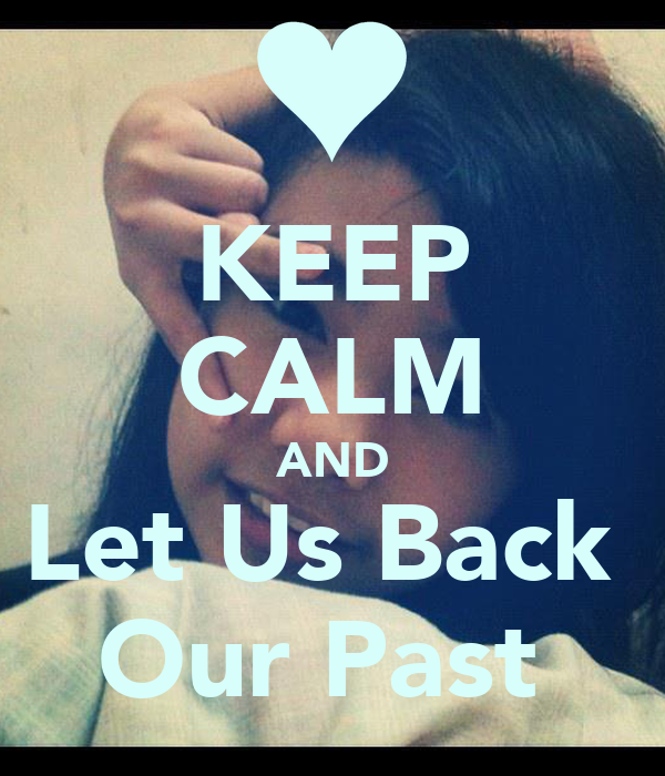 KEEP CALM AND Let Us Back  Our Past