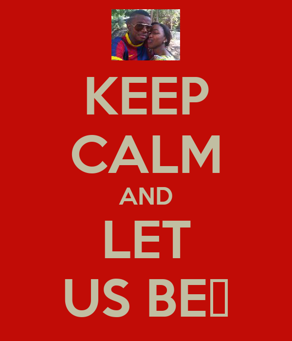 KEEP CALM AND LET US BE♥