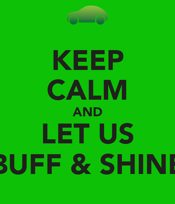 KEEP CALM AND LET US BUFF & SHINE