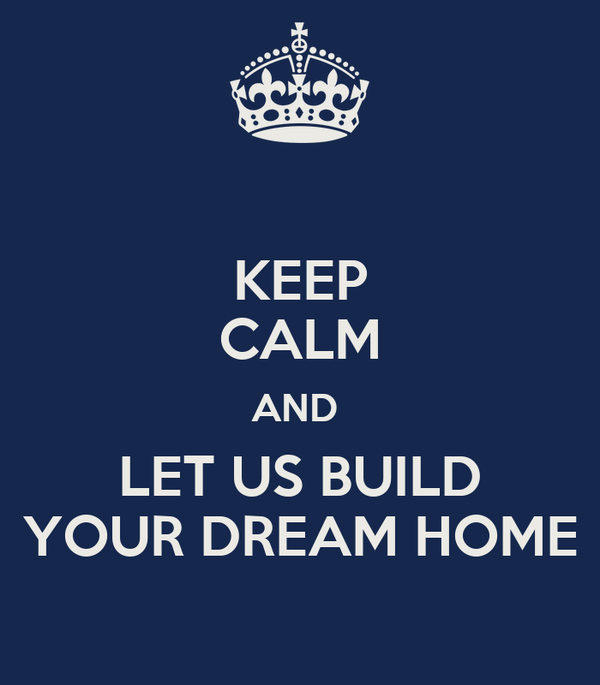 Keep calm and let us build your dream home poster worth for Build your dream house