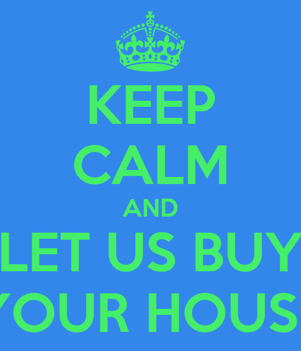 KEEP CALM AND LET US BUY YOUR HOUSE