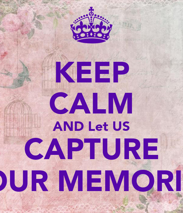 KEEP CALM AND Let US CAPTURE YOUR MEMORIES