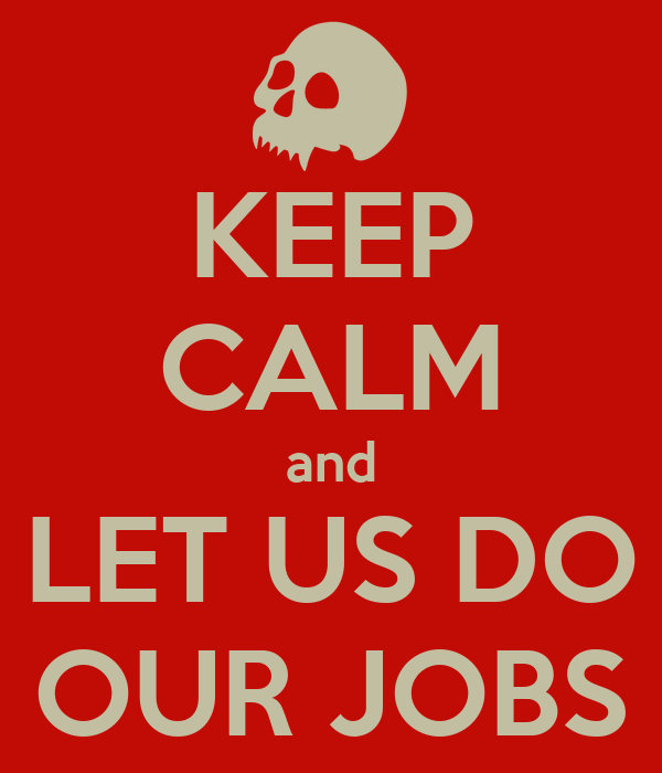 KEEP CALM and LET US DO OUR JOBS
