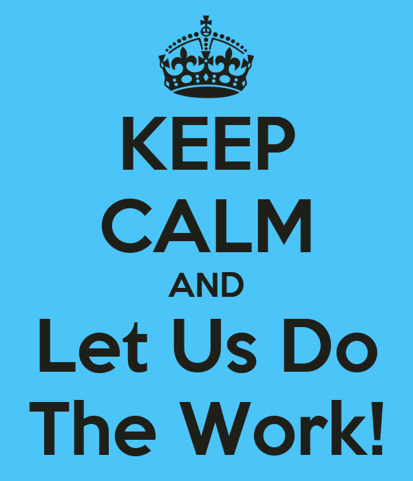 KEEP CALM AND Let Us Do The Work!