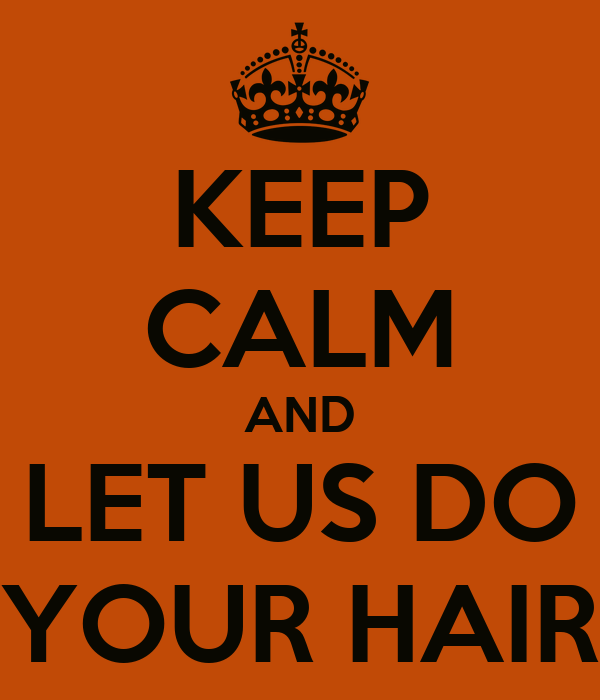KEEP CALM AND LET US DO YOUR HAIR