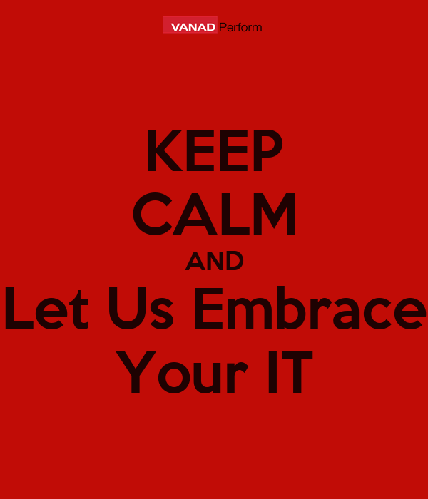 KEEP CALM AND Let Us Embrace Your IT