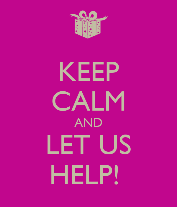 KEEP CALM AND LET US HELP!