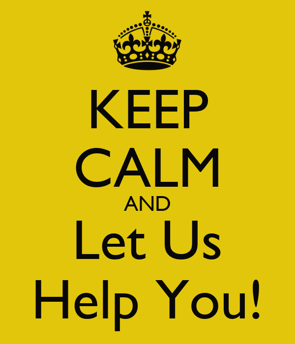 KEEP CALM AND Let Us Help You!