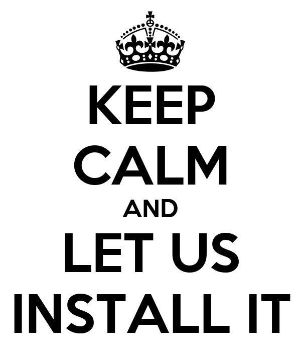 KEEP CALM AND LET US INSTALL IT