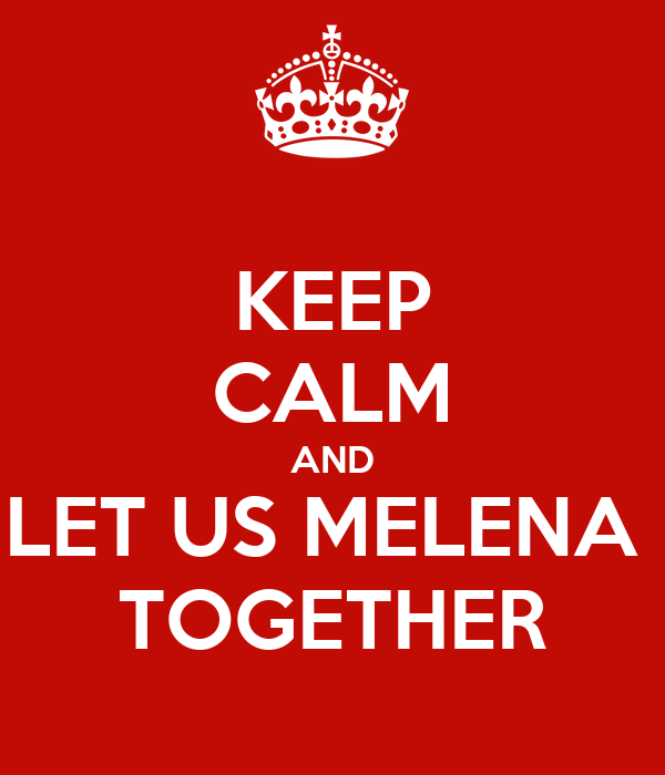 KEEP CALM AND LET US MELENA  TOGETHER