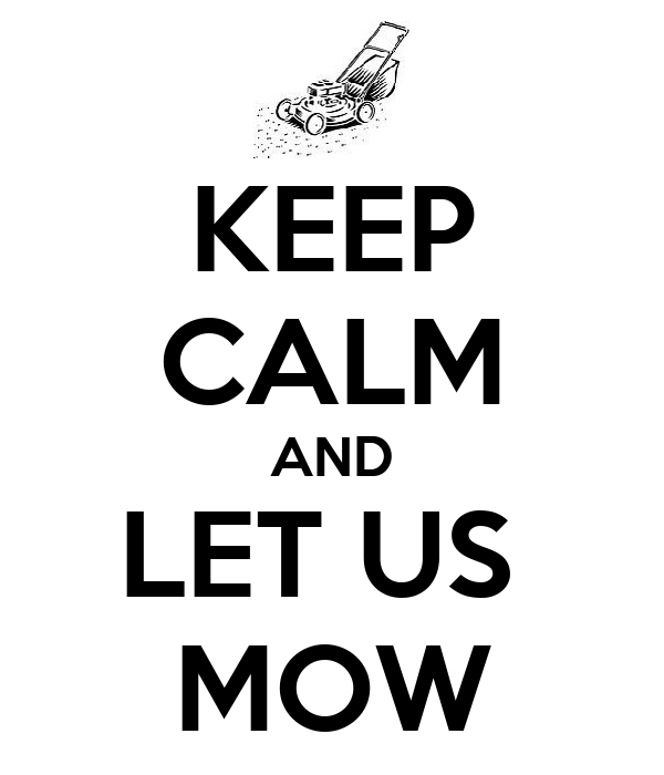 KEEP CALM AND LET US  MOW
