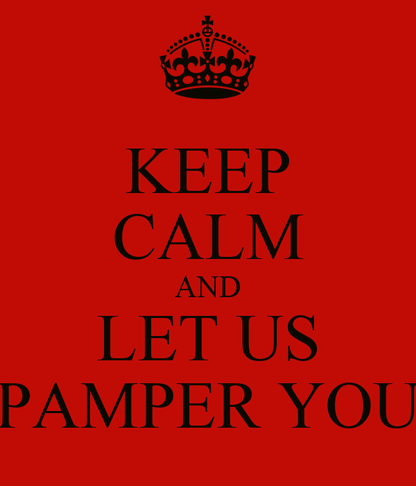 KEEP CALM AND LET US PAMPER YOU