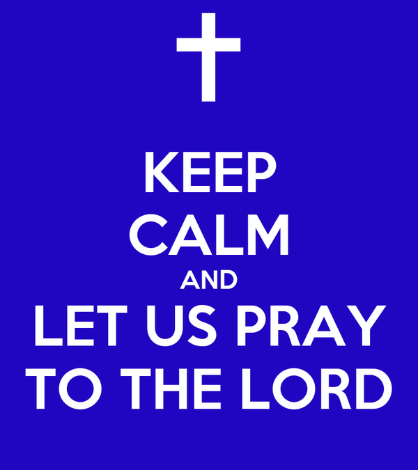KEEP CALM AND LET US PRAY TO THE LORD