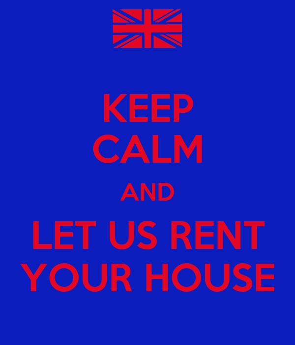 KEEP CALM AND LET US RENT YOUR HOUSE