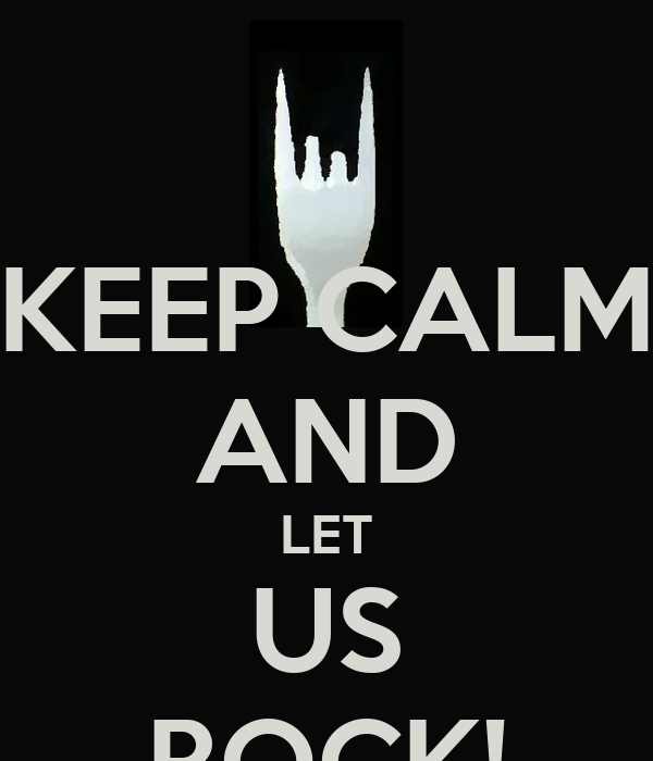 KEEP CALM AND LET US ROCK!