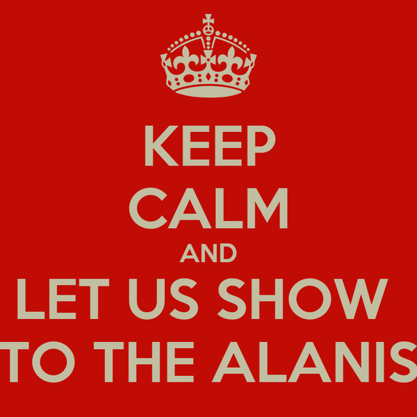 KEEP CALM AND LET US SHOW  TO THE ALANIS