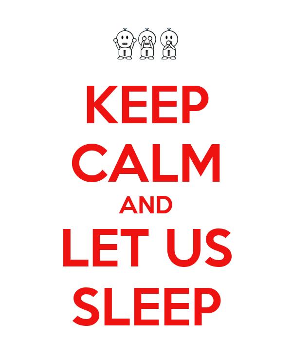 KEEP CALM AND LET US SLEEP