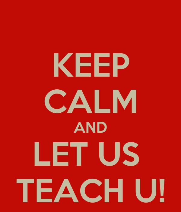 KEEP CALM AND LET US  TEACH U!