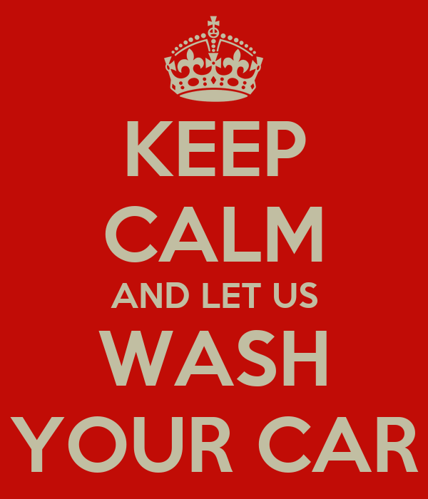 KEEP CALM AND LET US WASH YOUR CAR
