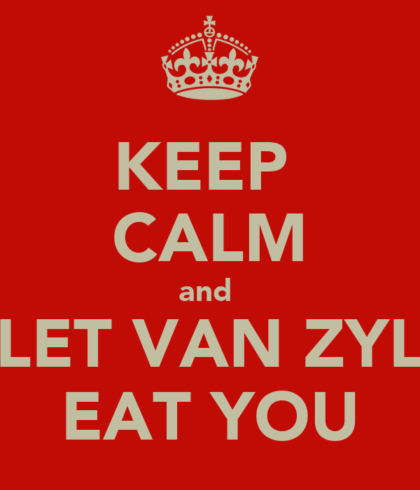KEEP  CALM and  LET VAN ZYL EAT YOU