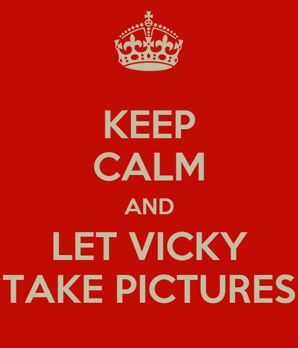 KEEP CALM AND LET VICKY TAKE PICTURES