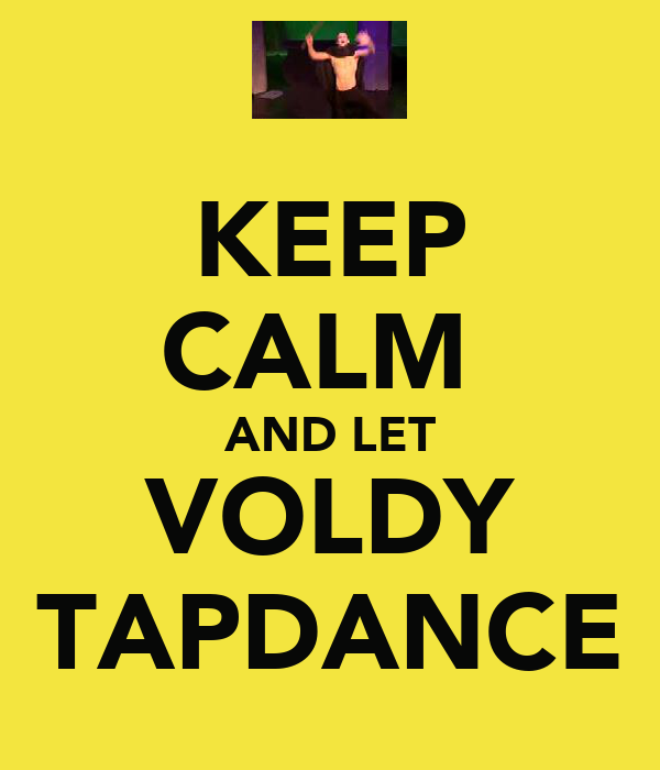 KEEP CALM  AND LET VOLDY TAPDANCE