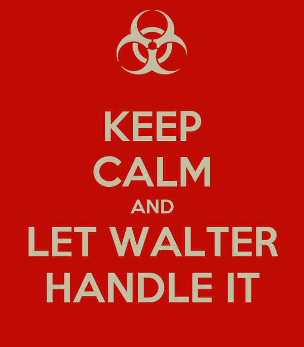 KEEP CALM AND LET WALTER HANDLE IT