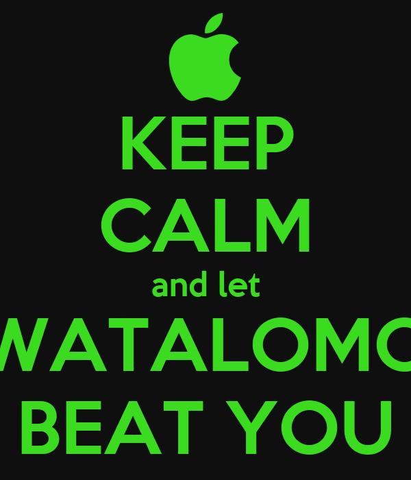 KEEP CALM and let WATALOMO BEAT YOU