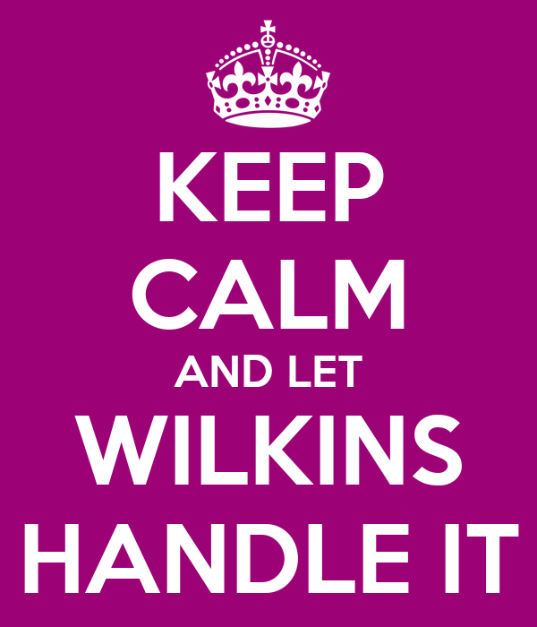 KEEP CALM AND LET WILKINS HANDLE IT