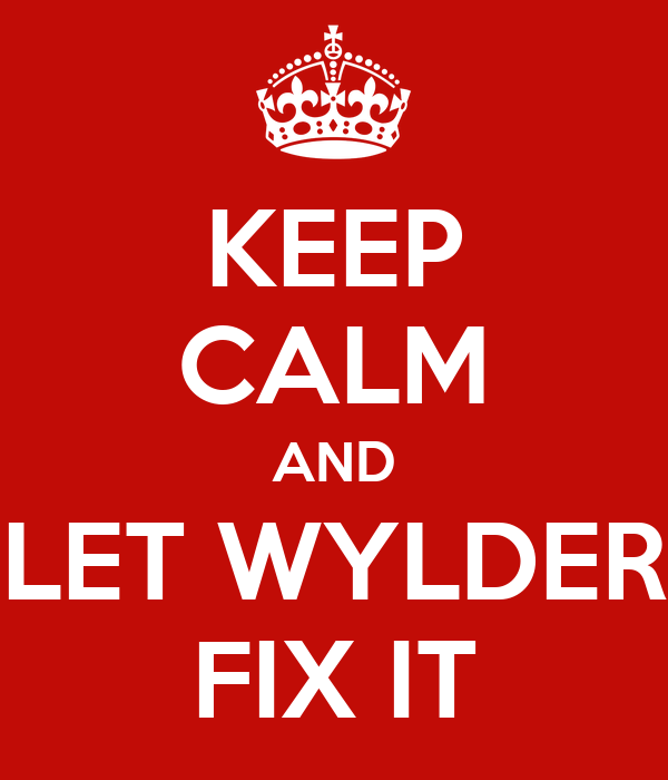 KEEP CALM AND LET WYLDER FIX IT
