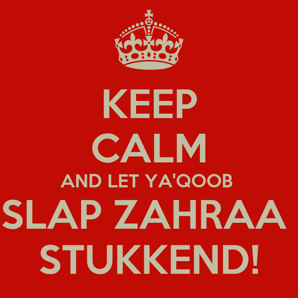 KEEP CALM AND LET YA'QOOB  SLAP ZAHRAA  STUKKEND!