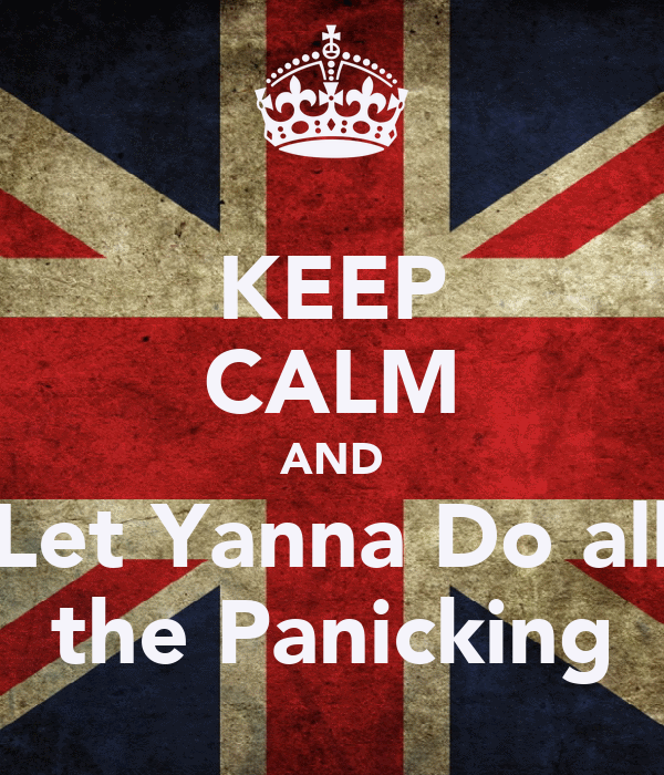 KEEP CALM AND Let Yanna Do all the Panicking