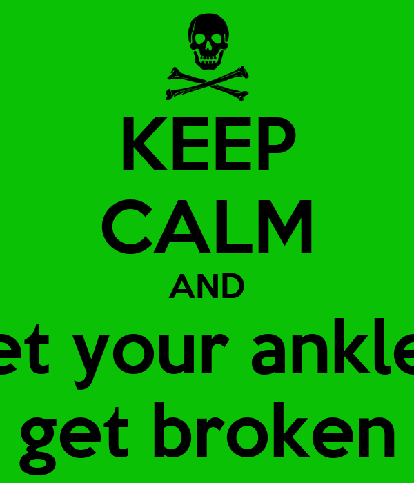 KEEP CALM AND let your ankle  get broken