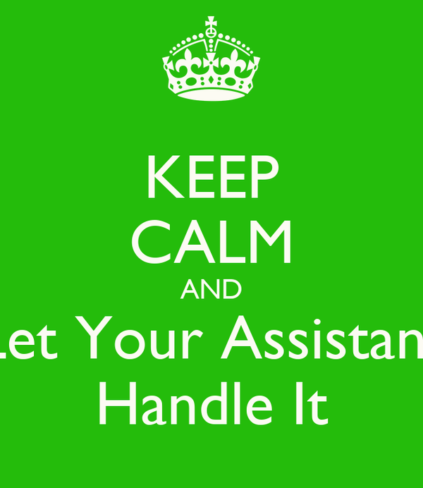 KEEP CALM AND Let Your Assistant Handle It