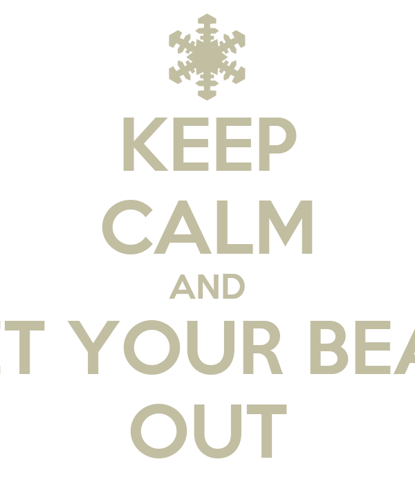 KEEP CALM AND LET YOUR BEAR OUT