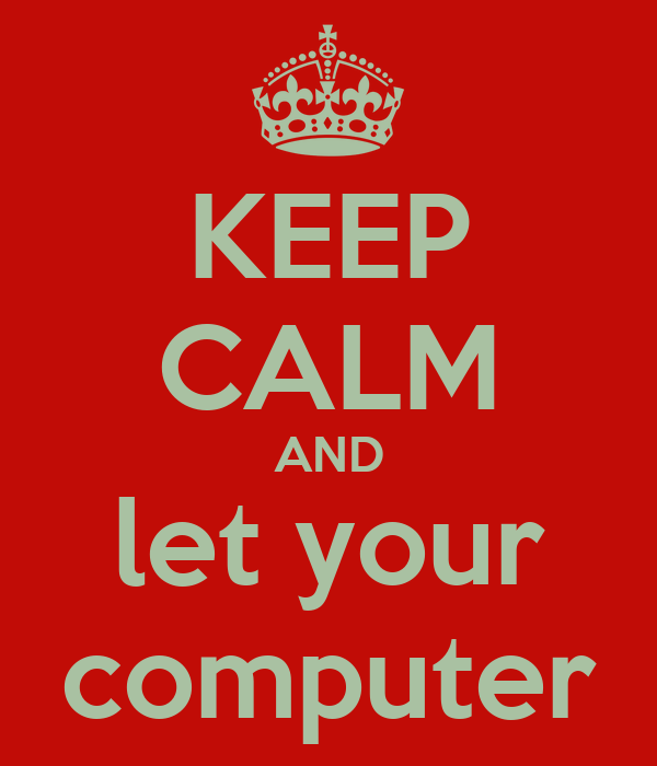 KEEP CALM AND let your computer