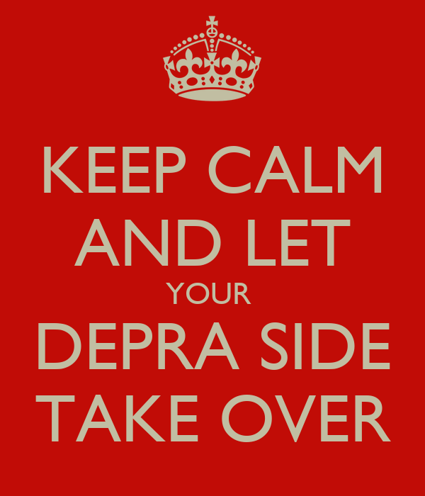 KEEP CALM AND LET YOUR  DEPRA SIDE TAKE OVER