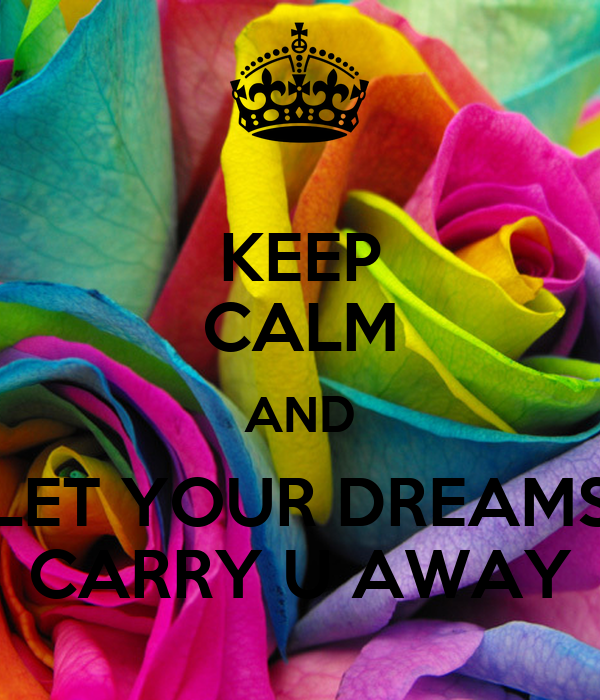 KEEP CALM AND LET YOUR DREAMS CARRY U AWAY