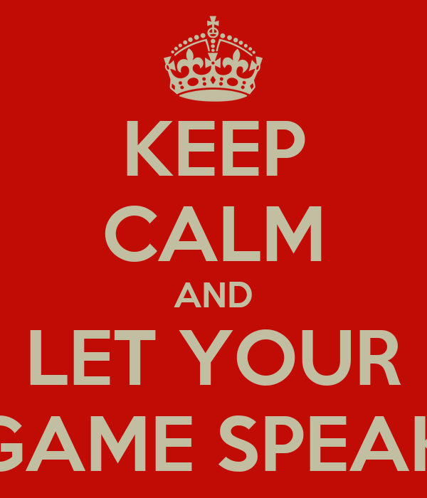 KEEP CALM AND LET YOUR GAME SPEAK