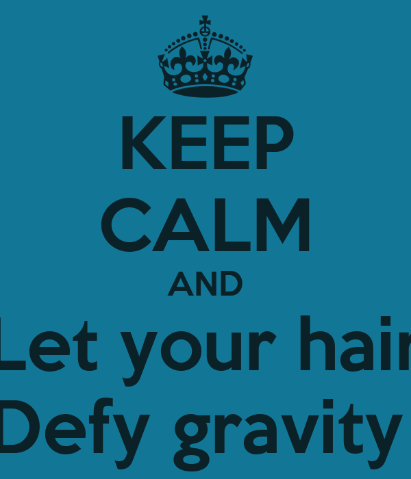 KEEP CALM AND Let your hair Defy gravity