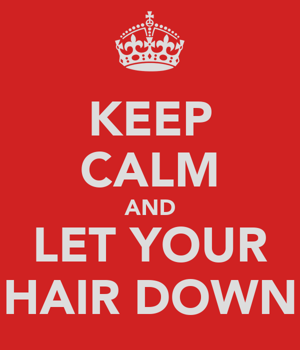 KEEP CALM AND LET YOUR HAIR DOWN