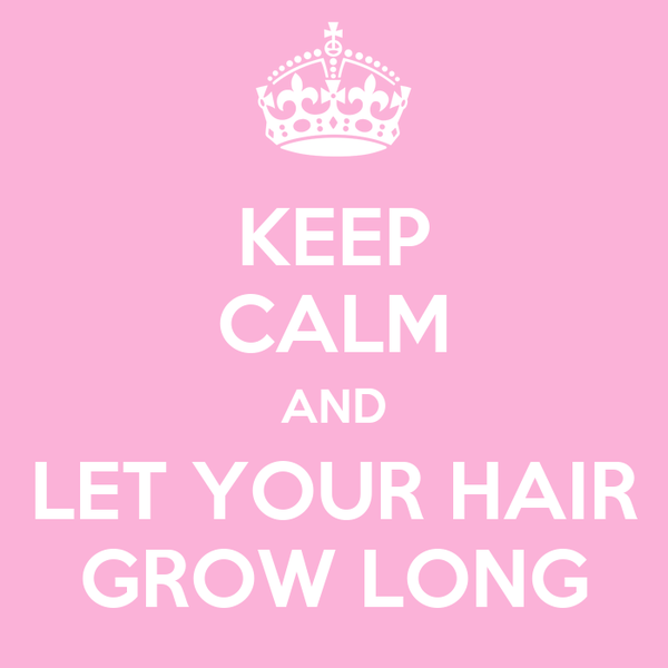 KEEP CALM AND LET YOUR HAIR GROW LONG