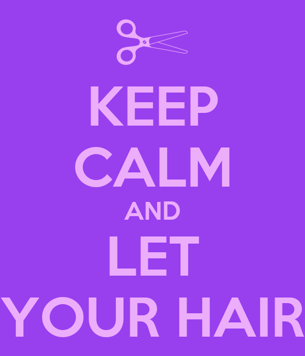 KEEP CALM AND LET YOUR HAIR